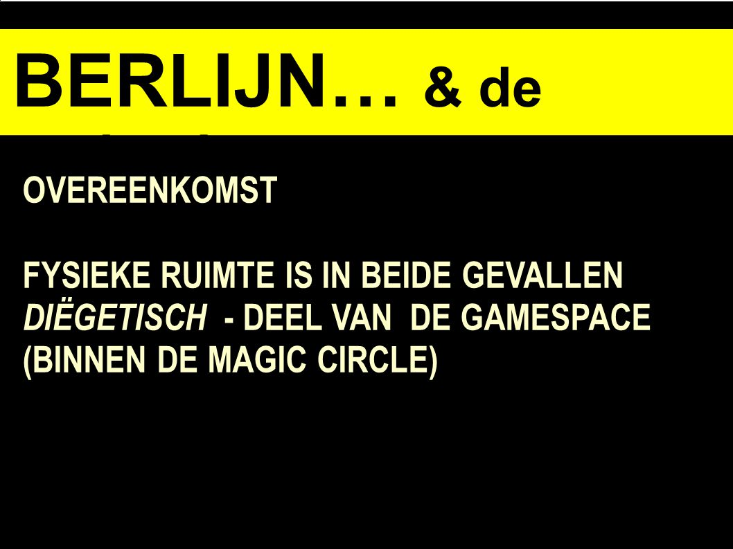 BERLIJN… & de opdracht OVEREENKOMST FYSIEKE RUIMTE IS IN BEIDE GEVALLEN DIËGETISCH - DEEL VAN DE GAMESPACE (BINNEN DE MAGIC CIRCLE)