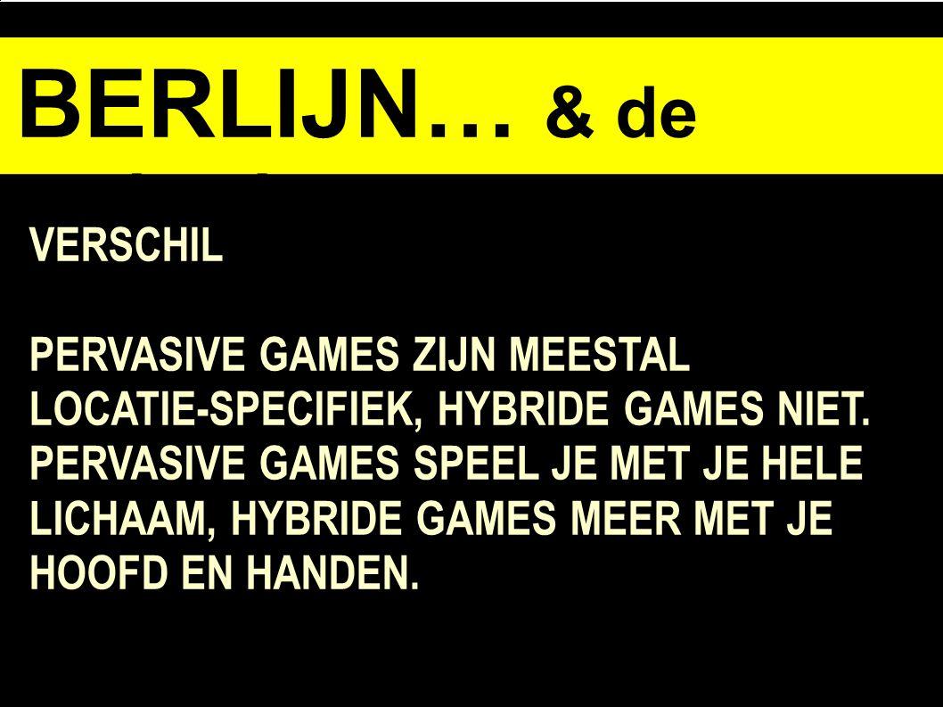 BERLIJN… & de opdracht VERSCHIL PERVASIVE GAMES ZIJN MEESTAL LOCATIE-SPECIFIEK, HYBRIDE GAMES NIET.