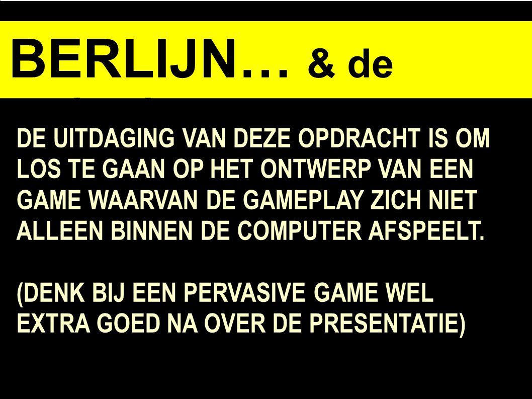 BERLIJN… & de opdracht DE UITDAGING VAN DEZE OPDRACHT IS OM LOS TE GAAN OP HET ONTWERP VAN EEN GAME WAARVAN DE GAMEPLAY ZICH NIET ALLEEN BINNEN DE COMPUTER AFSPEELT.
