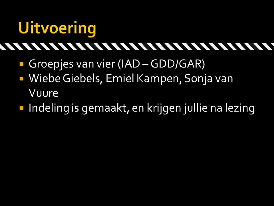  Groepjes van vier (IAD – GDD/GAR)  Wiebe Giebels, Emiel Kampen, Sonja van Vuure  Indeling is gemaakt, en krijgen jullie na lezing