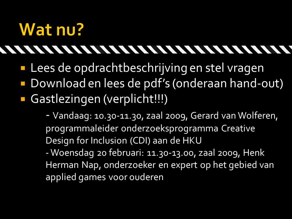  Lees de opdrachtbeschrijving en stel vragen  Download en lees de pdf's (onderaan hand-out)  Gastlezingen (verplicht!!!) - Vandaag: 10.30-11.30, zaal 2009, Gerard van Wolferen, programmaleider onderzoeksprogramma Creative Design for Inclusion (CDI) aan de HKU - Woensdag 20 februari: 11.30-13.00, zaal 2009, Henk Herman Nap, onderzoeker en expert op het gebied van applied games voor ouderen