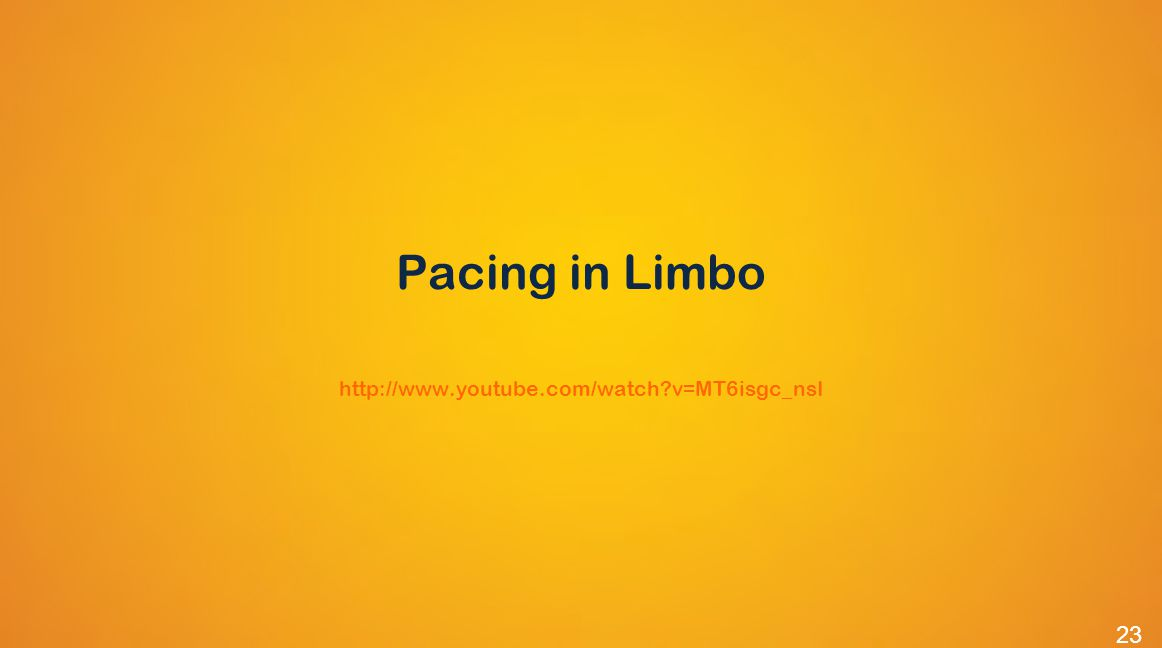 Pacing in Limbo http://www.youtube.com/watch v=MT6isgc_nsI 23