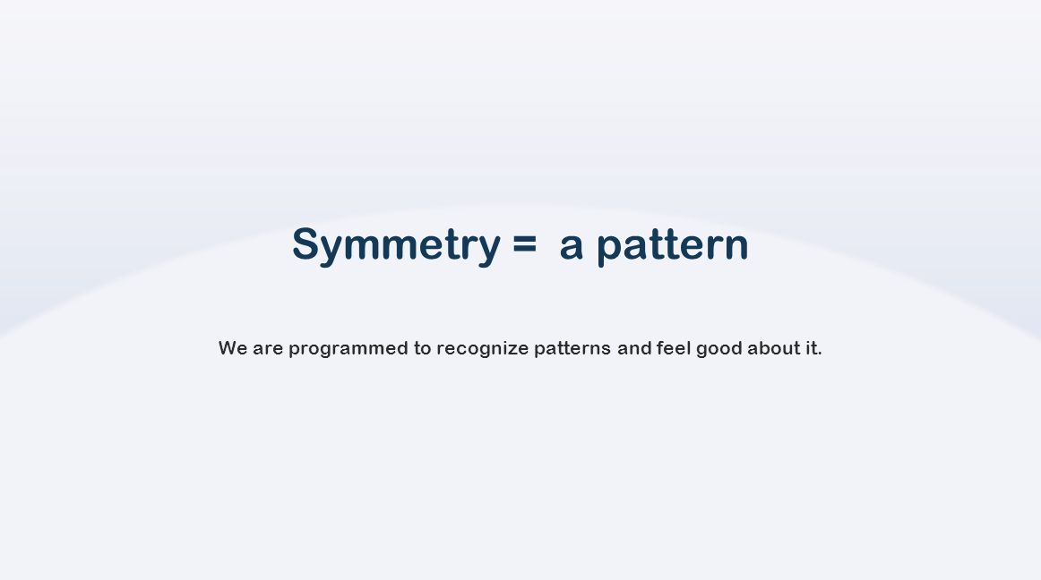 Symmetry = a pattern We are programmed to recognize patterns and feel good about it.