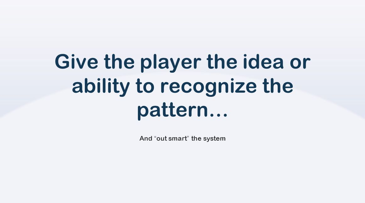 Give the player the idea or ability to recognize the pattern… And out smart the system