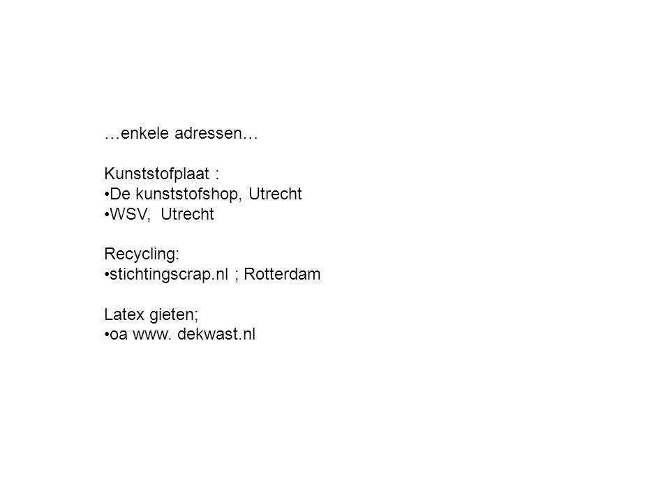 …enkele adressen… Kunststofplaat : De kunststofshop, Utrecht WSV, Utrecht Recycling: stichtingscrap.nl ; Rotterdam Latex gieten; oa www.