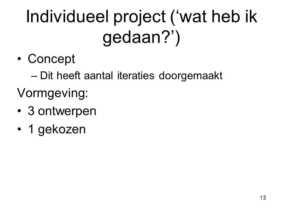 13 Concept –Dit heeft aantal iteraties doorgemaakt Vormgeving: 3 ontwerpen 1 gekozen Individueel project ('wat heb ik gedaan ')