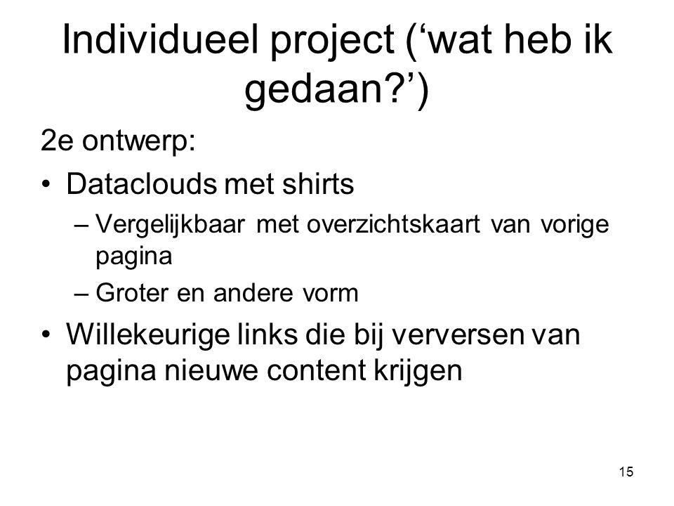 15 2e ontwerp: Dataclouds met shirts –Vergelijkbaar met overzichtskaart van vorige pagina –Groter en andere vorm Willekeurige links die bij verversen van pagina nieuwe content krijgen Individueel project ('wat heb ik gedaan ')