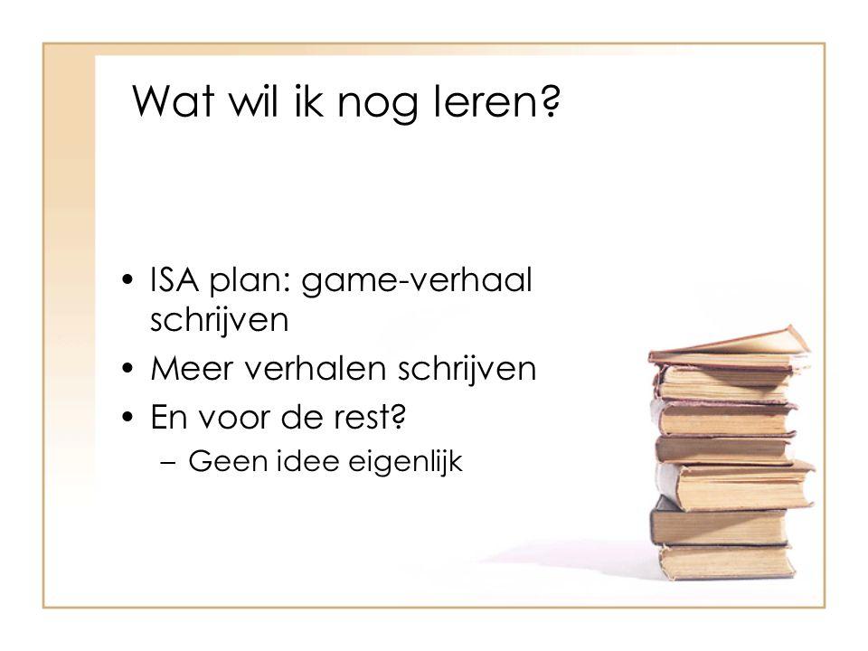 Wat wil ik nog leren? ISA plan: game-verhaal schrijven Meer verhalen schrijven En voor de rest? –Geen idee eigenlijk