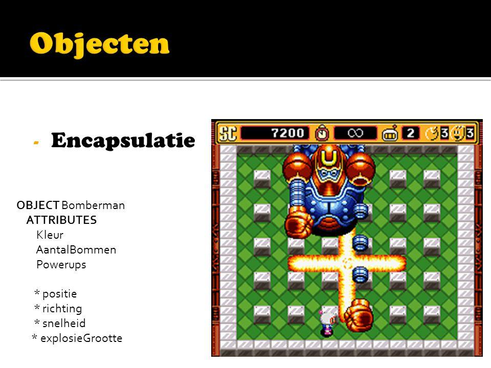 - Encapsulatie OBJECT Bomberman ATTRIBUTES Kleur AantalBommen Powerups * positie * richting * snelheid * explosieGrootte