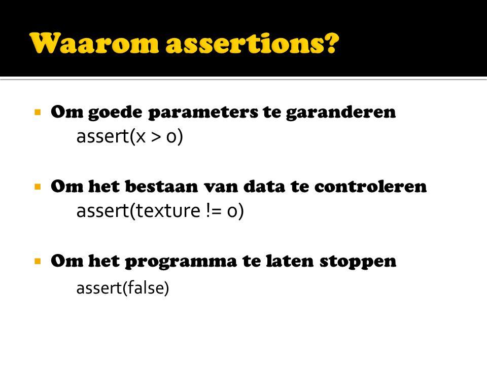  Om goede parameters te garanderen assert(x > 0)  Om het bestaan van data te controleren assert(texture != 0)  Om het programma te laten stoppen assert(false)