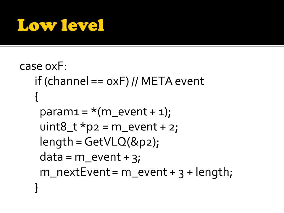 case 0xF: if (channel == 0xF) // META event { param1 = *(m_event + 1); uint8_t *p2 = m_event + 2; length = GetVLQ(&p2); data = m_event + 3; m_nextEvent = m_event + 3 + length; }