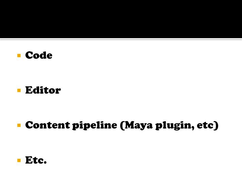  Code  Editor  Content pipeline (Maya plugin, etc)  Etc.