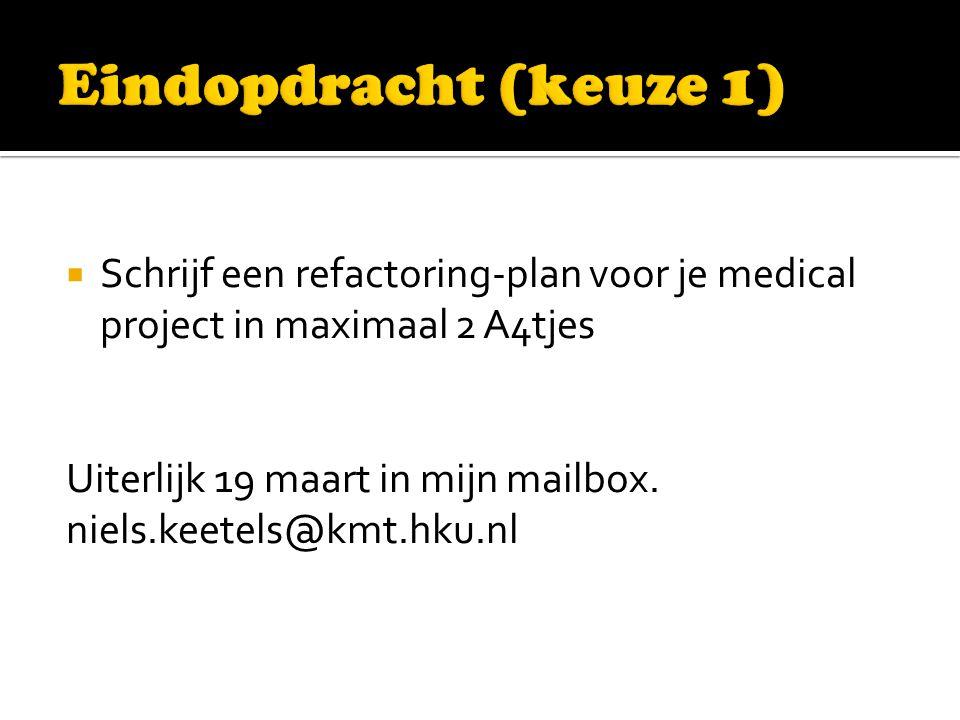  Schrijf een refactoring-plan voor je medical project in maximaal 2 A4tjes Uiterlijk 19 maart in mijn mailbox.