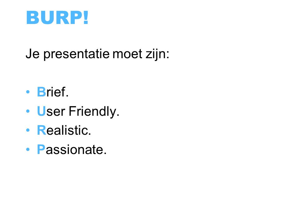 BURP! Je presentatie moet zijn: Brief. User Friendly. Realistic. Passionate.