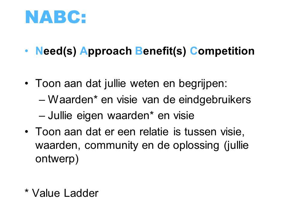 NABC: Need(s) Approach Benefit(s) Competition Toon aan dat jullie weten en begrijpen: –Waarden* en visie van de eindgebruikers –Jullie eigen waarden*