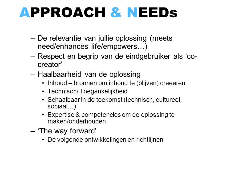 APPROACH & NEEDs –De relevantie van jullie oplossing (meets need/enhances life/empowers…) –Respect en begrip van de eindgebruiker als 'co- creator' –H