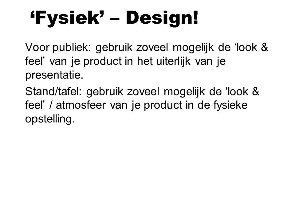 'Fysiek' – Design! Voor publiek: gebruik zoveel mogelijk de 'look & feel' van je product in het uiterlijk van je presentatie. Stand/tafel: gebruik zov