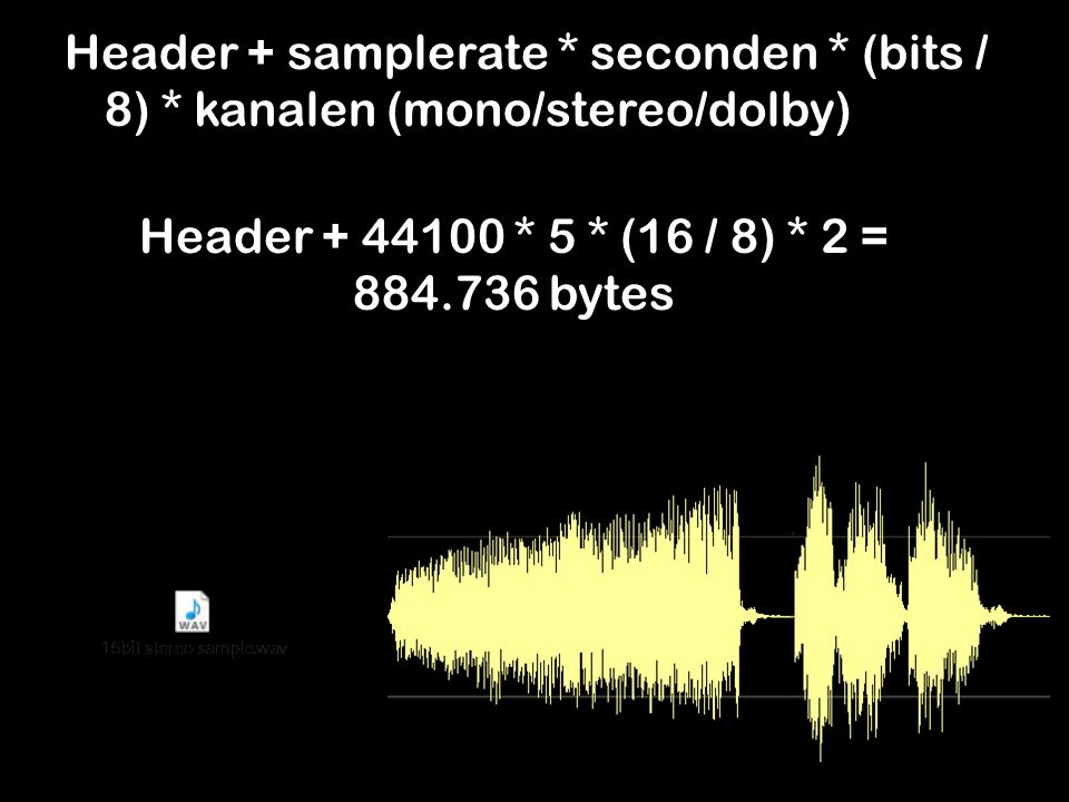 Header + samplerate * seconden * (bits / 8) * kanalen (mono/stereo/dolby) Header + 44100 * 5 * (16 / 8) * 2 = 884.736 bytes