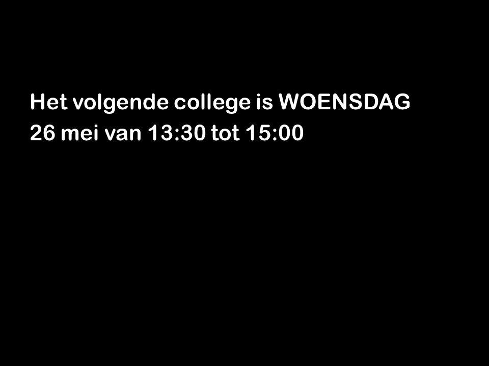Het volgende college is WOENSDAG 26 mei van 13:30 tot 15:00