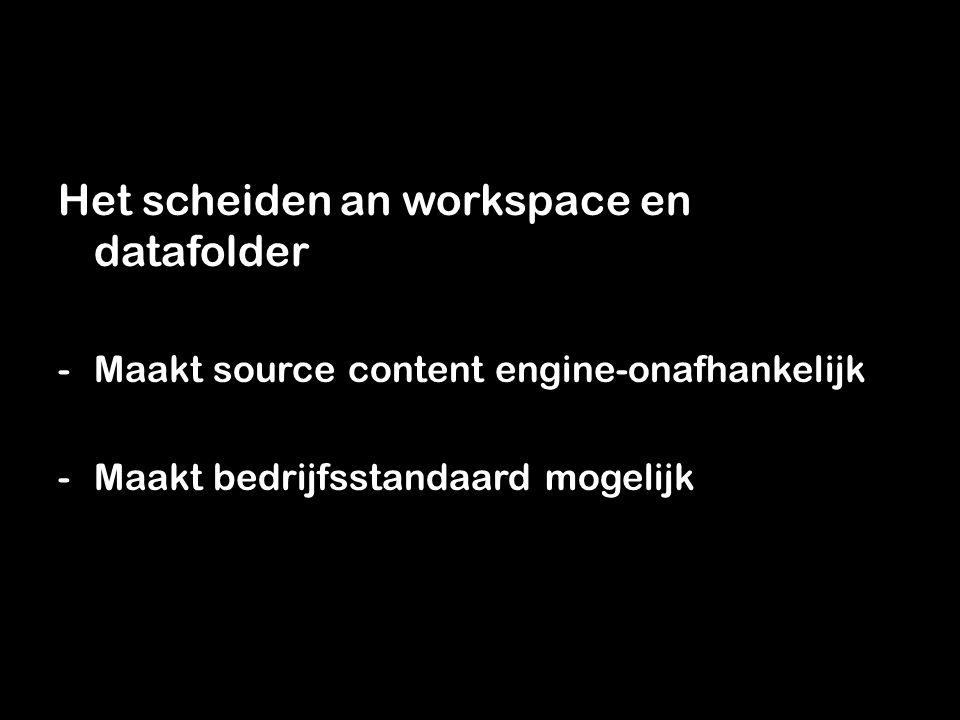 Het scheiden an workspace en datafolder -Maakt source content engine-onafhankelijk -Maakt bedrijfsstandaard mogelijk