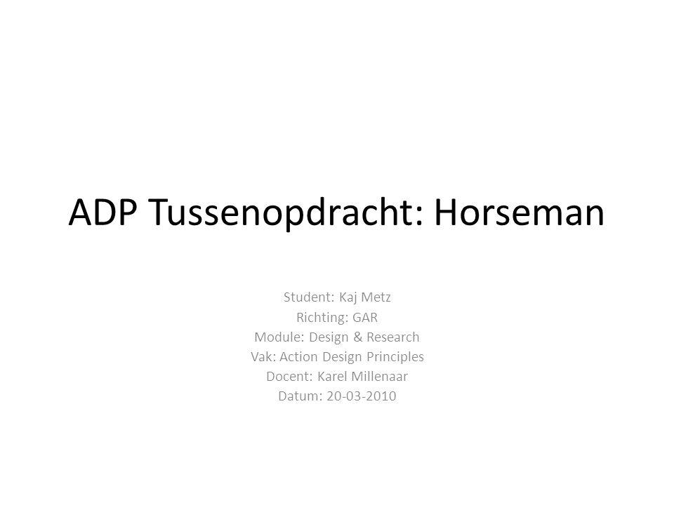 ADP Tussenopdracht: Horseman Student: Kaj Metz Richting: GAR Module: Design & Research Vak: Action Design Principles Docent: Karel Millenaar Datum: 20-03-2010