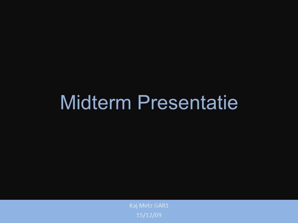 Midterm Presentatie Kaj Metz GAR1 15/12/09