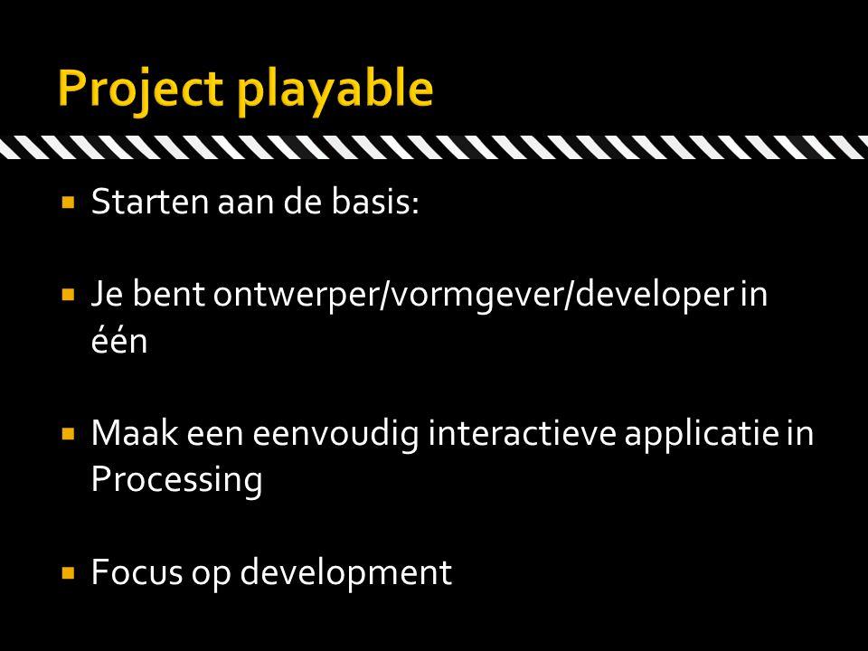  Starten aan de basis:  Je bent ontwerper/vormgever/developer in één  Maak een eenvoudig interactieve applicatie in Processing  Focus op developme