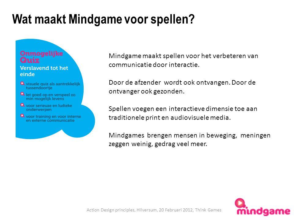 Action Design principles, Hilversum, 20 Februari 2012, Th!nk Games Wat maakt Mindgame voor spellen? Mindgame maakt spellen voor het verbeteren van com