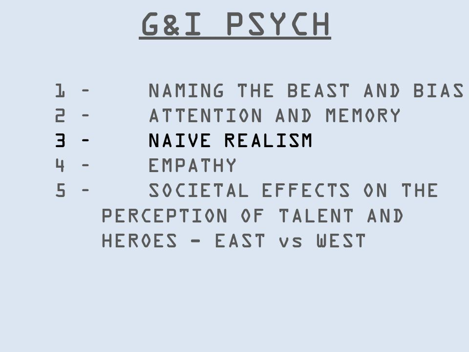 G&I PSYCH 1 – NAMING THE BEAST AND BIAS 2 – ATTENTION AND MEMORY 3 – NAIVE REALISM 4 – EMPATHY 5 – SOCIETAL EFFECTS ON THE PERCEPTION OF TALENT AND HEROES - EAST vs WEST