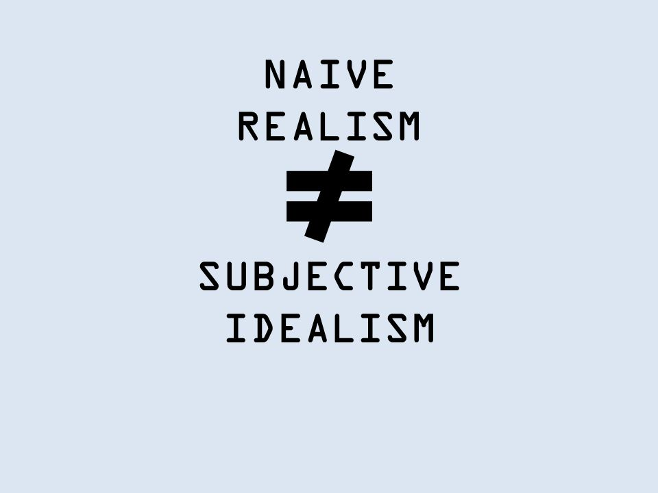 NAIVE REALISM SUBJECTIVE IDEALISM