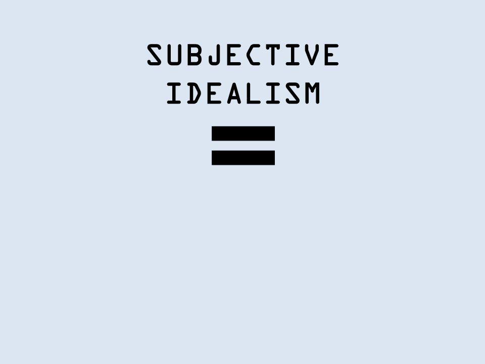 SUBJECTIVE IDEALISM