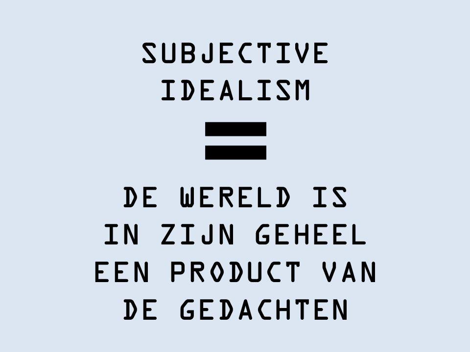 SUBJECTIVE IDEALISM DE WERELD IS IN ZIJN GEHEEL EEN PRODUCT VAN DE GEDACHTEN