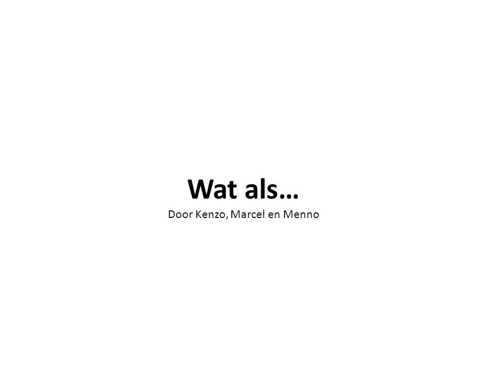 Wat als… Door Kenzo, Marcel en Menno