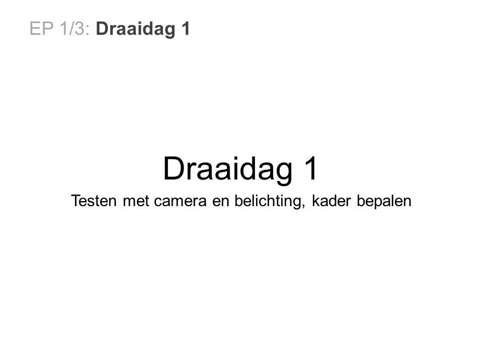 EP 1/3: Draaidag 1 Draaidag 1 Testen met camera en belichting, kader bepalen