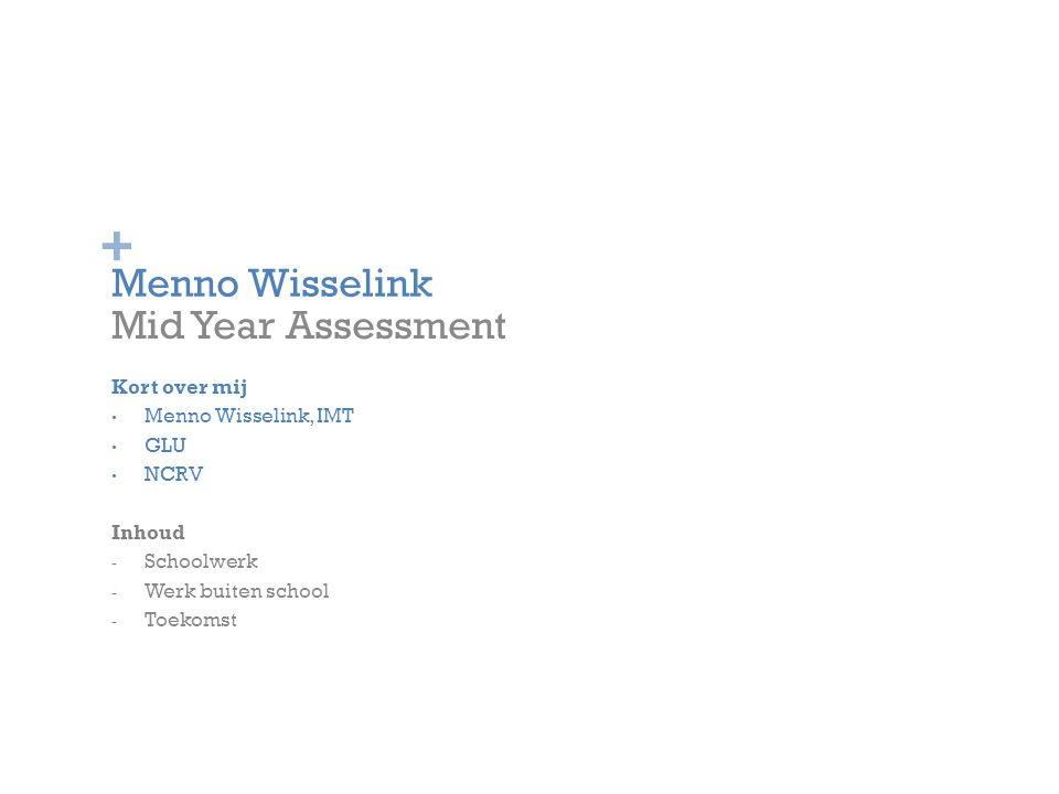 + Menno Wisselink Mid Year Assessment Kort over mij Menno Wisselink, IMT GLU NCRV Inhoud - Schoolwerk - Werk buiten school - Toekomst