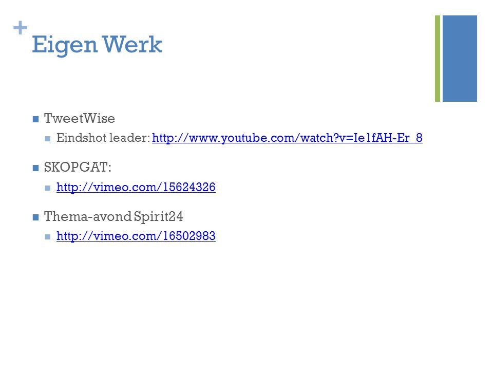 + Eigen Werk TweetWise Eindshot leader: http://www.youtube.com/watch?v=Ie1fAH-Er_8http://www.youtube.com/watch?v=Ie1fAH-Er_8 SKOPGAT: http://vimeo.com