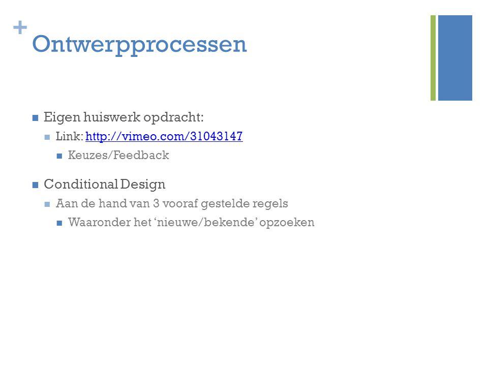 + Ontwerpprocessen Eigen huiswerk opdracht: Link: http://vimeo.com/31043147http://vimeo.com/31043147 Keuzes/Feedback Conditional Design Aan de hand va