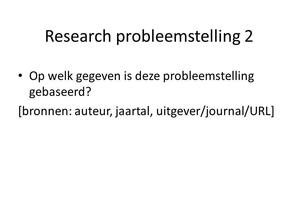 Research probleemstelling 2 Op welk gegeven is deze probleemstelling gebaseerd? [bronnen: auteur, jaartal, uitgever/journal/URL]