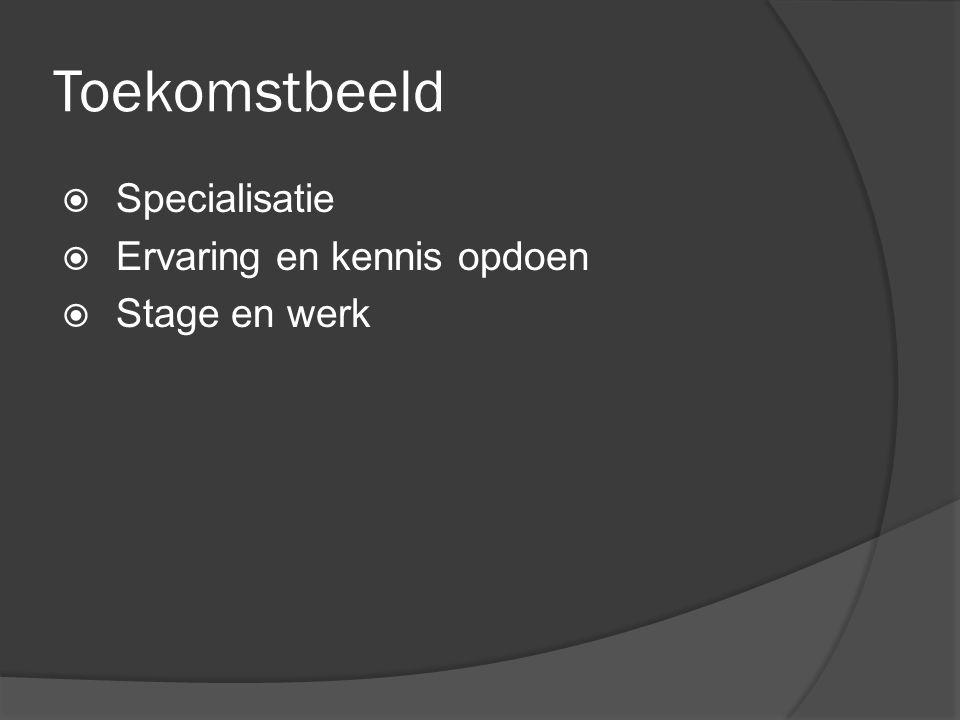 Toekomstbeeld  Specialisatie  Ervaring en kennis opdoen  Stage en werk