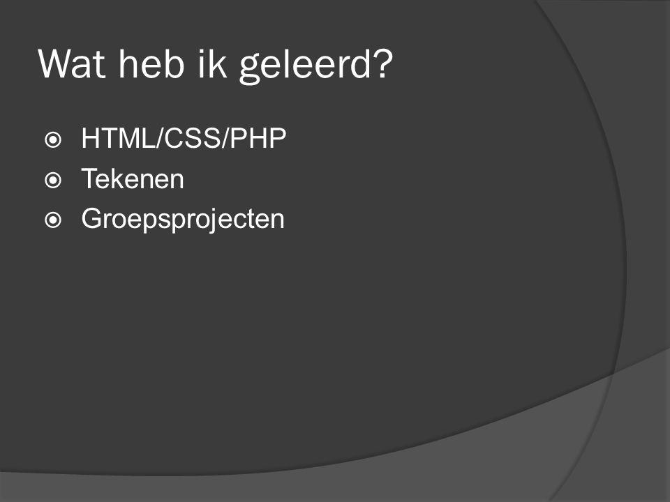 Wat heb ik geleerd  HTML/CSS/PHP  Tekenen  Groepsprojecten