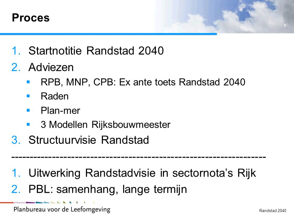 2 Randstad 2040 Proces 1.Startnotitie Randstad 2040 2.Adviezen  RPB, MNP, CPB: Ex ante toets Randstad 2040  Raden  Plan-mer  3 Modellen Rijksbouwm