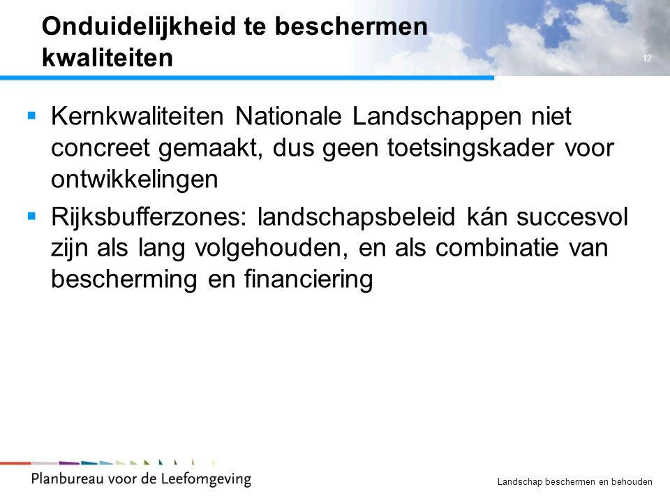 12 Landschap beschermen en behouden Onduidelijkheid te beschermen kwaliteiten  Kernkwaliteiten Nationale Landschappen niet concreet gemaakt, dus geen