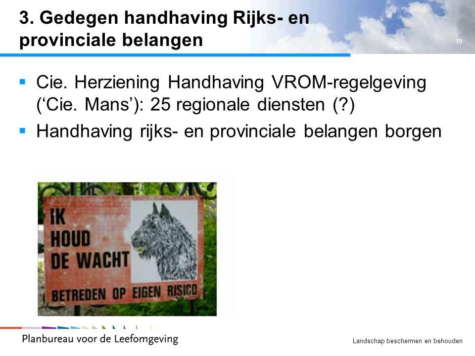 19 Landschap beschermen en behouden 3. Gedegen handhaving Rijks- en provinciale belangen  Cie. Herziening Handhaving VROM-regelgeving ('Cie. Mans'):
