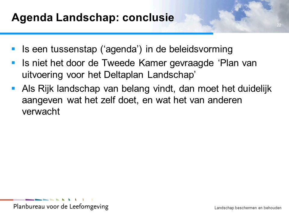 22 Landschap beschermen en behouden Agenda Landschap: conclusie  Is een tussenstap ('agenda') in de beleidsvorming  Is niet het door de Tweede Kamer