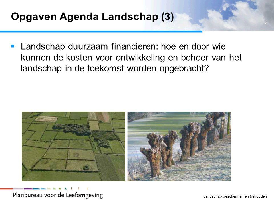 6 Landschap beschermen en behouden Opgaven Agenda Landschap (3)  Landschap duurzaam financieren: hoe en door wie kunnen de kosten voor ontwikkeling e