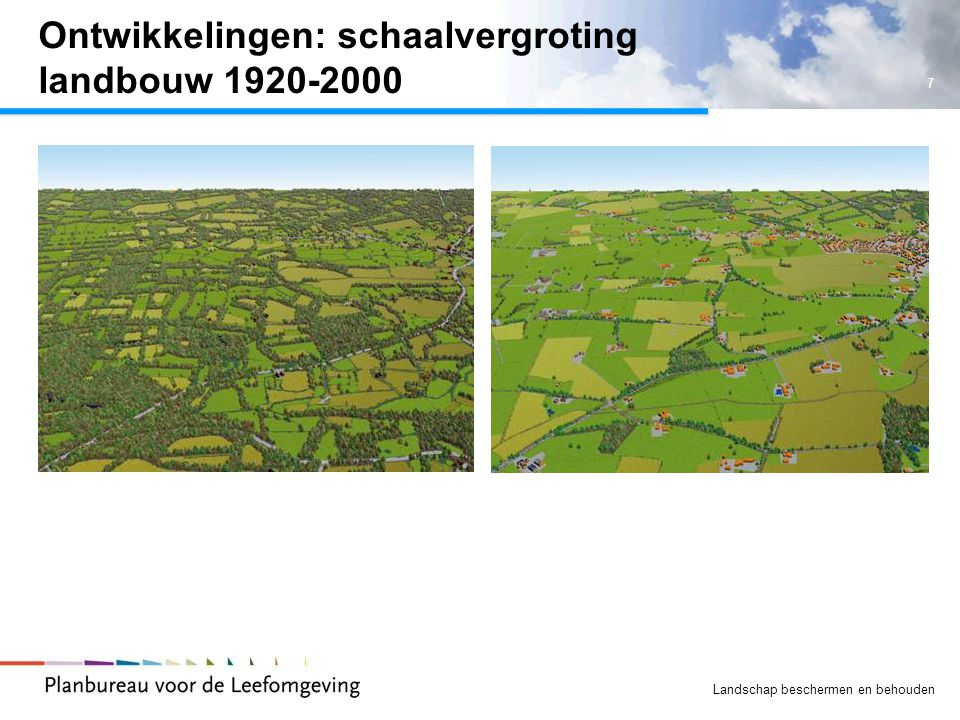 7 Landschap beschermen en behouden Ontwikkelingen: schaalvergroting landbouw 1920-2000
