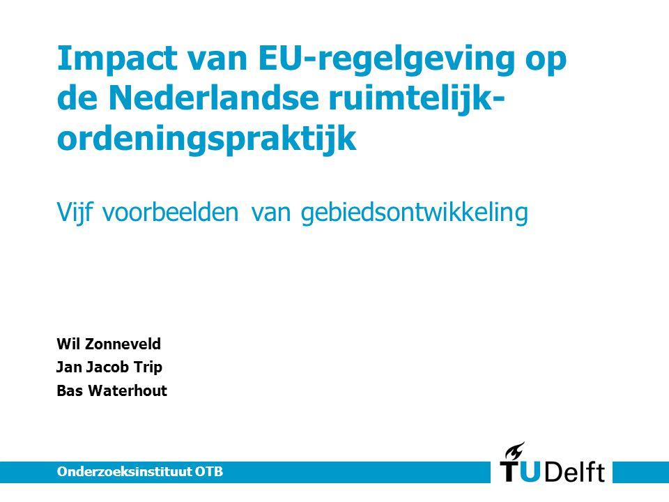 Impact van EU-regelgeving op de Nederlandse ruimtelijk- ordeningspraktijk Vijf voorbeelden van gebiedsontwikkeling Wil Zonneveld Jan Jacob Trip Bas Waterhout Onderzoeksinstituut OTB