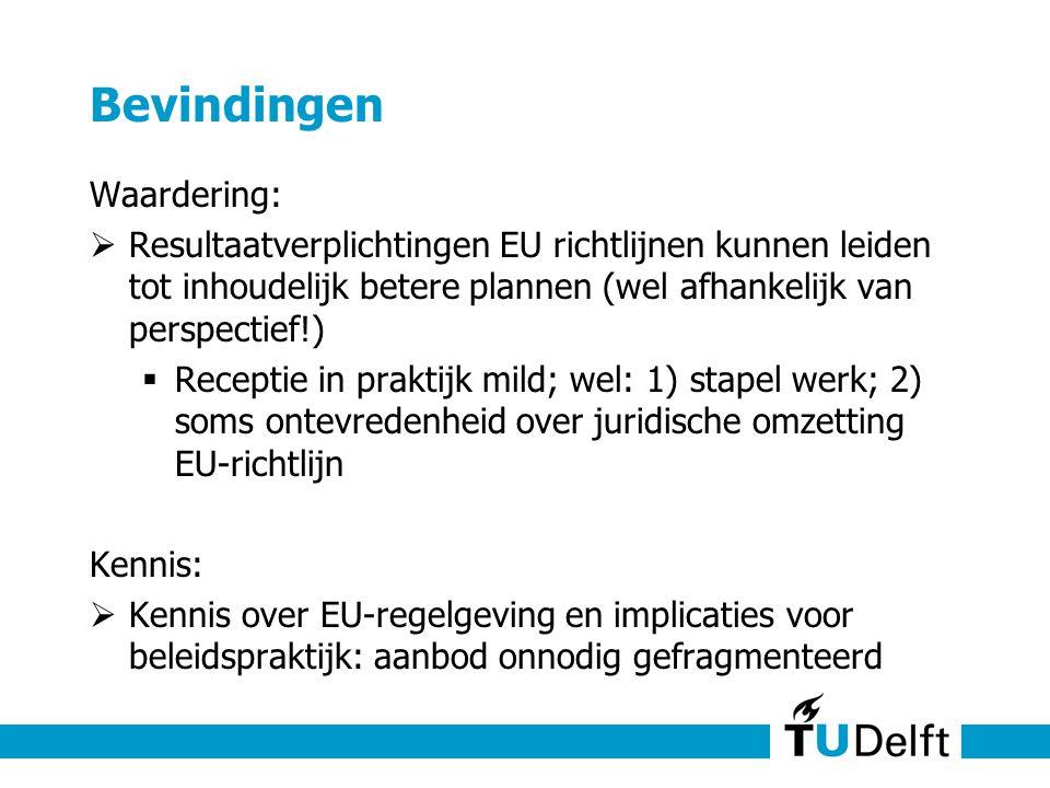 Bevindingen Waardering:  Resultaatverplichtingen EU richtlijnen kunnen leiden tot inhoudelijk betere plannen (wel afhankelijk van perspectief!)  Receptie in praktijk mild; wel: 1) stapel werk; 2) soms ontevredenheid over juridische omzetting EU-richtlijn Kennis:  Kennis over EU-regelgeving en implicaties voor beleidspraktijk: aanbod onnodig gefragmenteerd