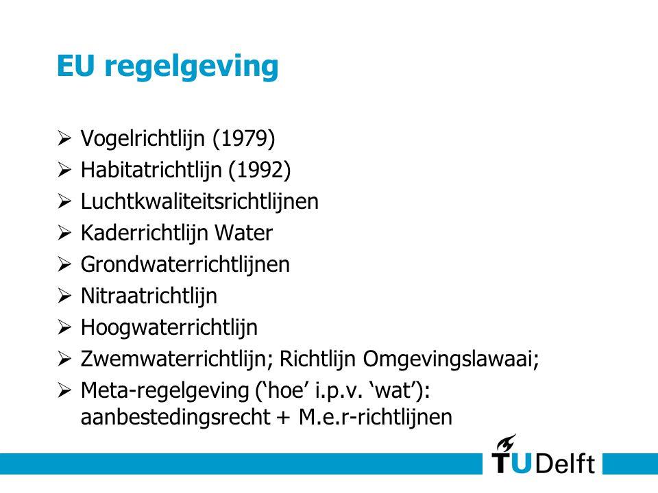 EU regelgeving  Vogelrichtlijn (1979)  Habitatrichtlijn (1992)  Luchtkwaliteitsrichtlijnen  Kaderrichtlijn Water  Grondwaterrichtlijnen  Nitraatrichtlijn  Hoogwaterrichtlijn  Zwemwaterrichtlijn; Richtlijn Omgevingslawaai;  Meta-regelgeving ('hoe' i.p.v.