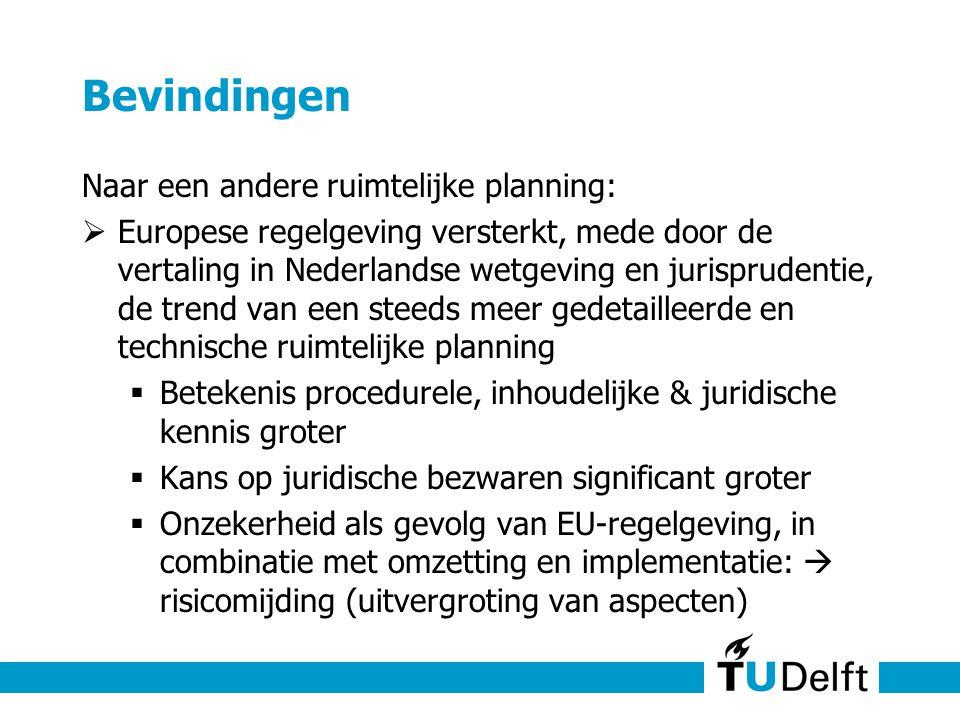Bevindingen Naar een andere ruimtelijke planning:  Europese regelgeving versterkt, mede door de vertaling in Nederlandse wetgeving en jurisprudentie, de trend van een steeds meer gedetailleerde en technische ruimtelijke planning  Betekenis procedurele, inhoudelijke & juridische kennis groter  Kans op juridische bezwaren significant groter  Onzekerheid als gevolg van EU-regelgeving, in combinatie met omzetting en implementatie:  risicomijding (uitvergroting van aspecten)